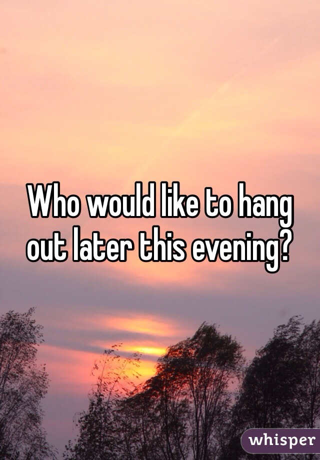 Who would like to hang out later this evening?