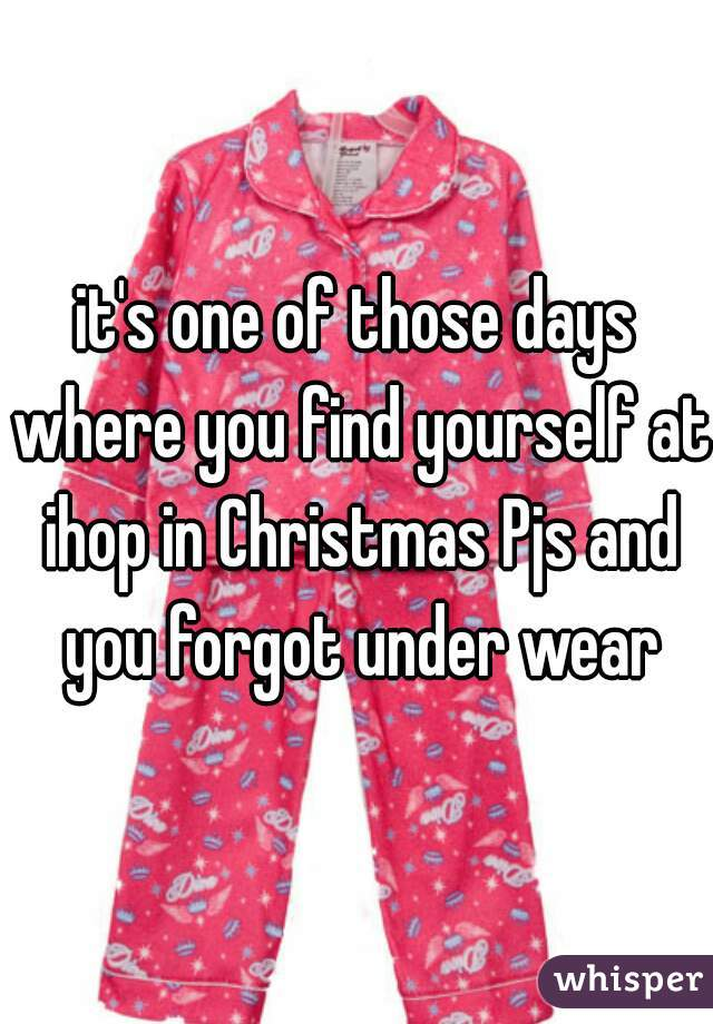it's one of those days where you find yourself at ihop in Christmas Pjs and you forgot under wear
