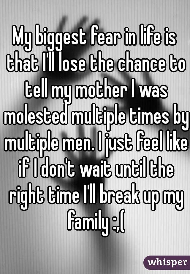 My biggest fear in life is that I'll lose the chance to tell my mother I was molested multiple times by multiple men. I just feel like if I don't wait until the right time I'll break up my family :,(
