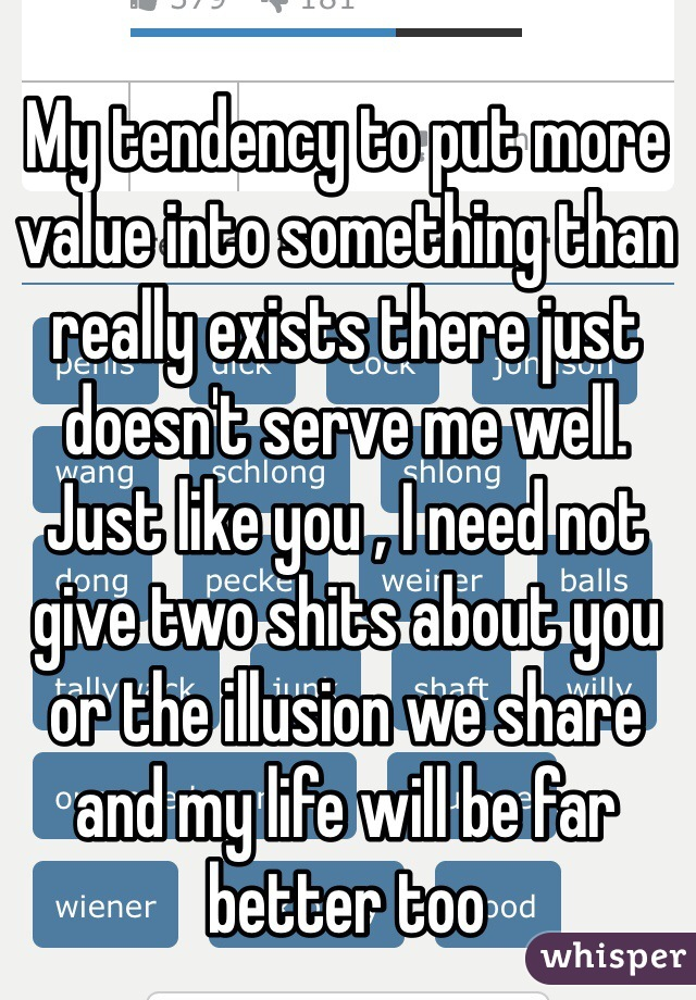 My tendency to put more value into something than really exists there just doesn't serve me well. Just like you , I need not give two shits about you or the illusion we share and my life will be far better too