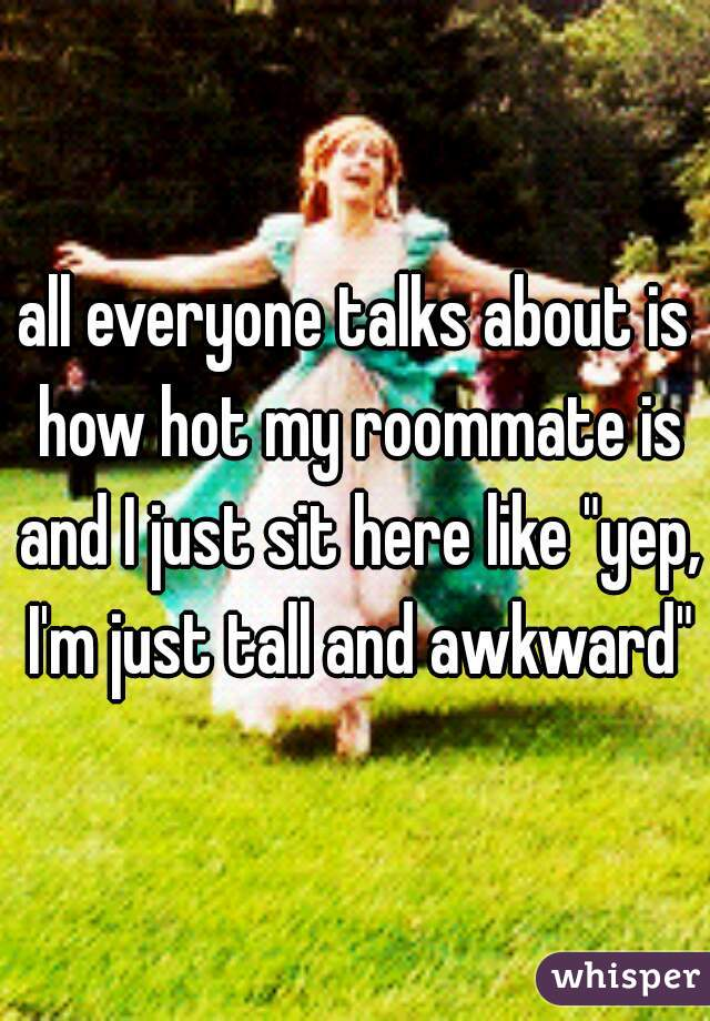 """all everyone talks about is how hot my roommate is and I just sit here like """"yep, I'm just tall and awkward"""""""