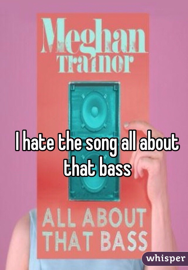 I hate the song all about that bass