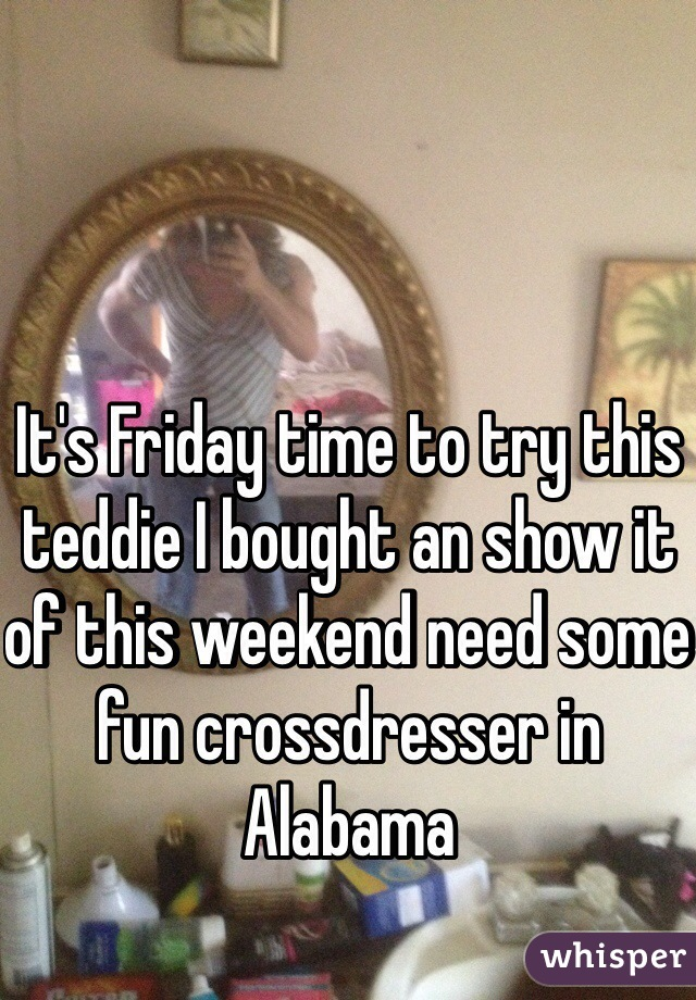 It's Friday time to try this teddie I bought an show it of this weekend need some fun crossdresser in Alabama