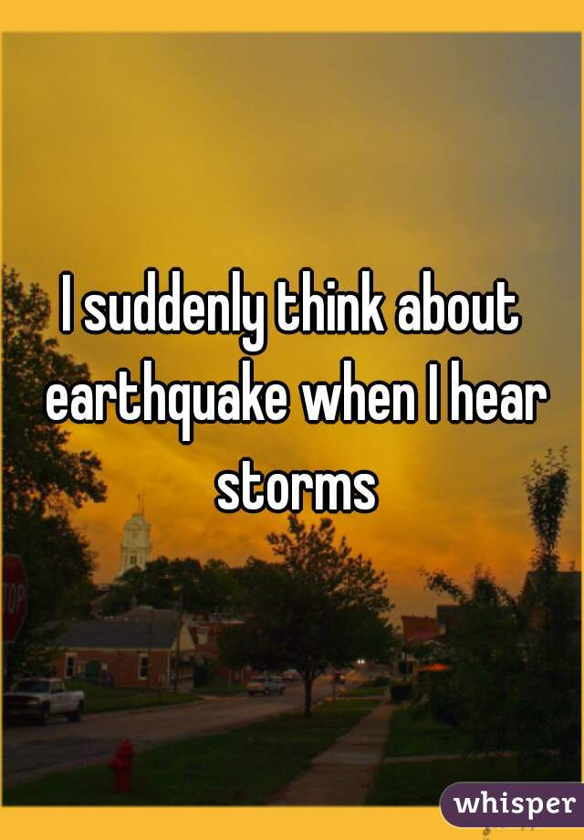 I suddenly think about earthquake when I hear storms