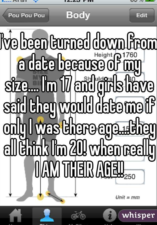 I've been turned down from a date because of my size.... I'm 17 and girls have said they would date me if only I was there age....they all think I'm 20! when really I AM THEIR AGE!!