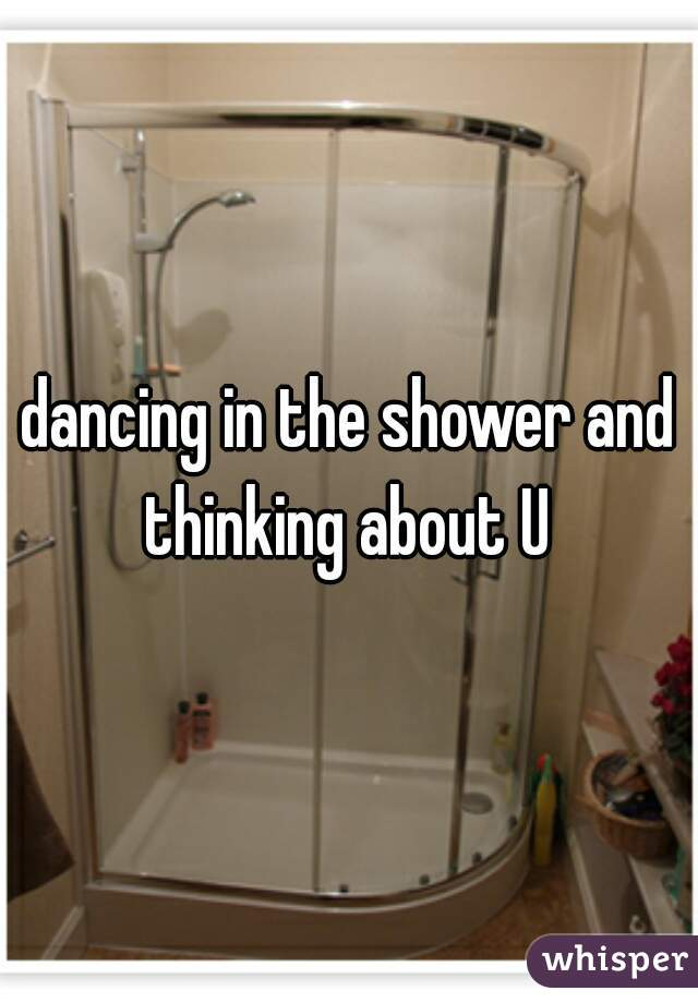 dancing in the shower and thinking about U