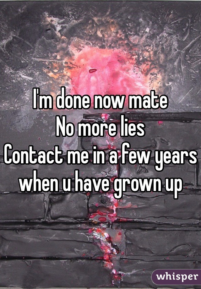 I'm done now mate  No more lies  Contact me in a few years when u have grown up