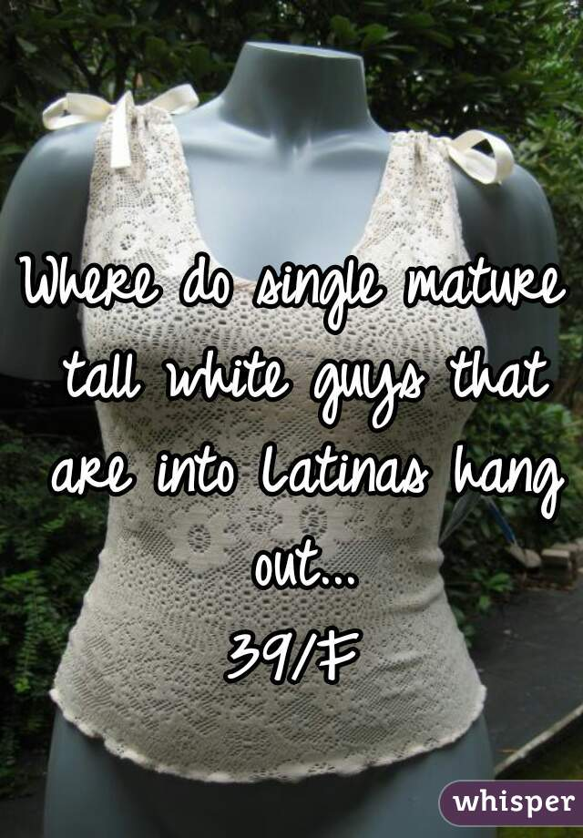 Where do single mature tall white guys that are into Latinas hang out... 39/F