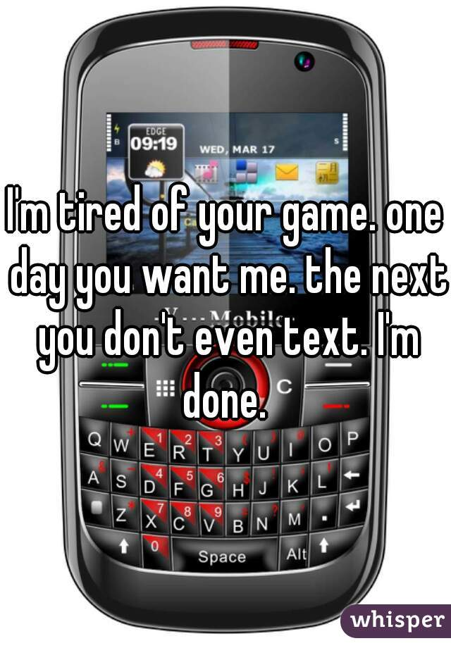 I'm tired of your game. one day you want me. the next you don't even text. I'm done.