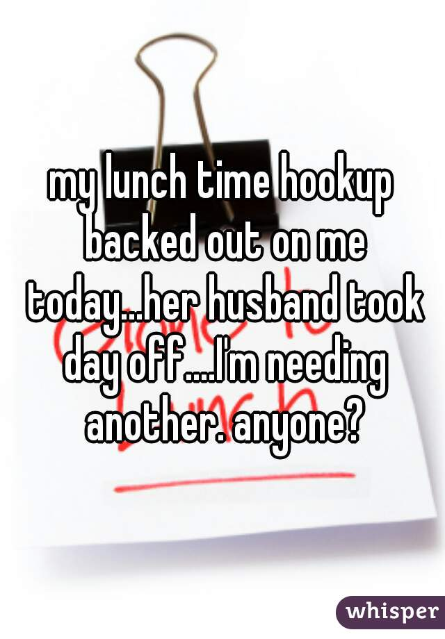 my lunch time hookup backed out on me today...her husband took day off....I'm needing another. anyone?