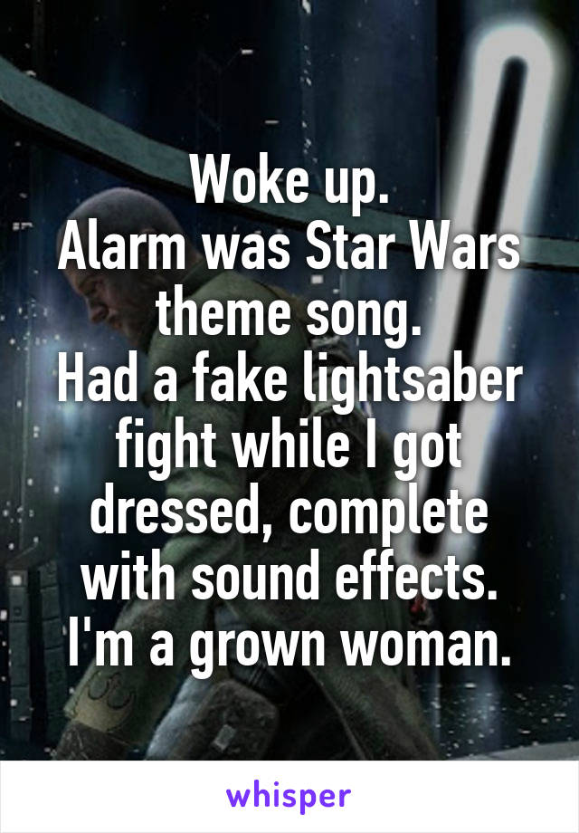 Woke up. Alarm was Star Wars theme song. Had a fake lightsaber fight while I got dressed, complete with sound effects. I'm a grown woman.