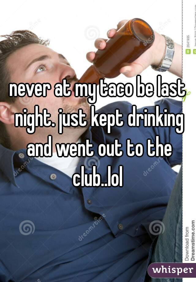 never at my taco be last night. just kept drinking and went out to the club..lol