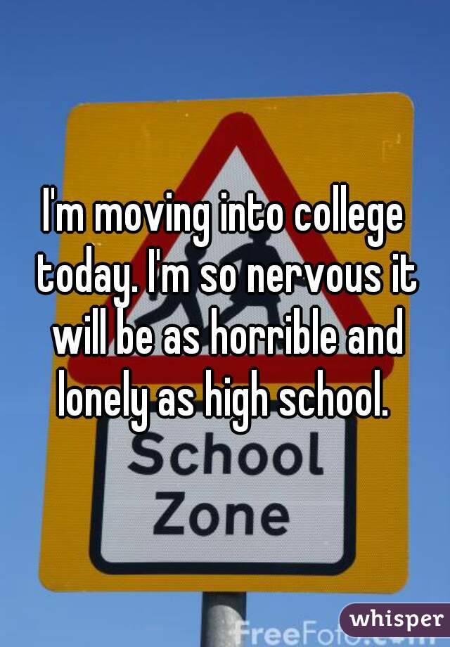 I'm moving into college today. I'm so nervous it will be as horrible and lonely as high school.