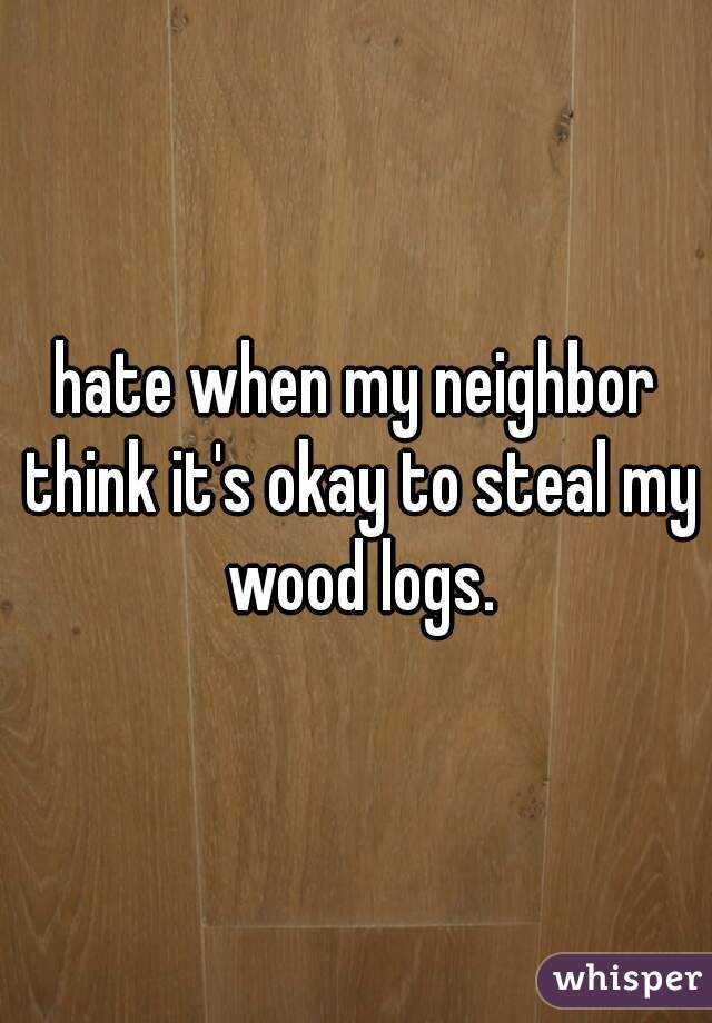 hate when my neighbor think it's okay to steal my wood logs.