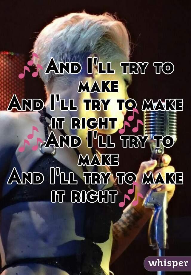 🎶And I'll try to make And I'll try to make it right🎶  🎶And I'll try to make And I'll try to make it right🎶