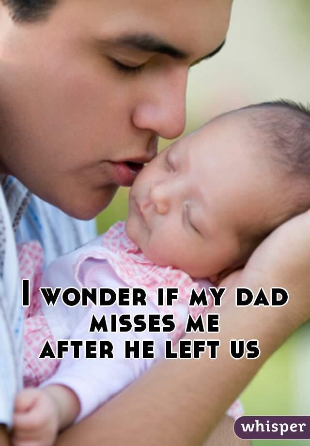 I wonder if my dad misses me  after he left us