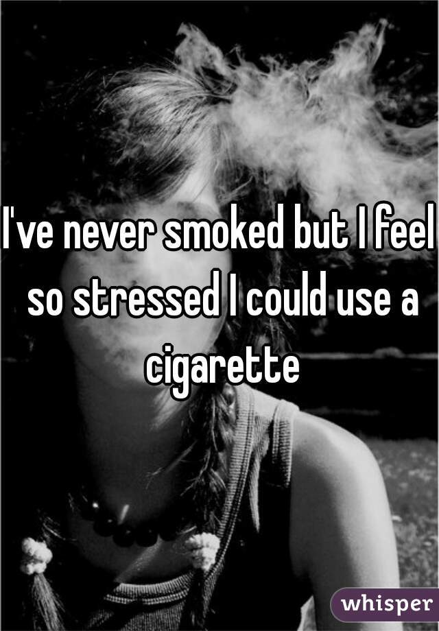 I've never smoked but I feel so stressed I could use a cigarette