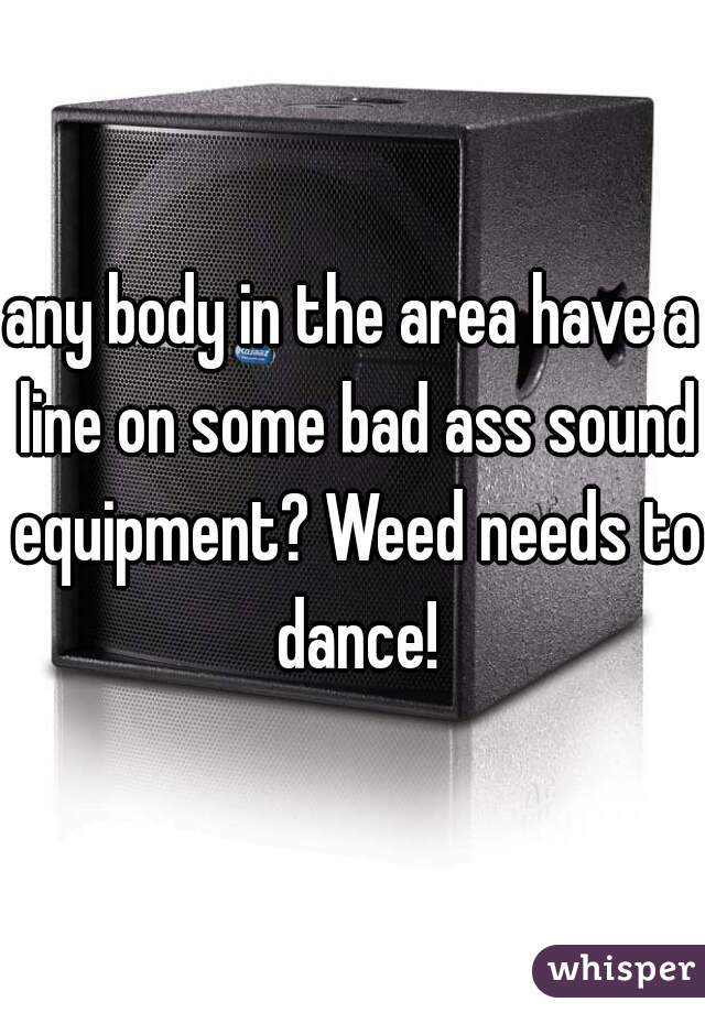 any body in the area have a line on some bad ass sound equipment? Weed needs to dance!
