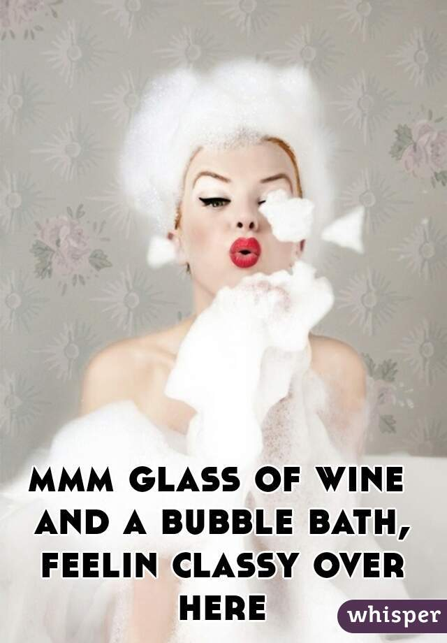 mmm glass of wine and a bubble bath, feelin classy over here