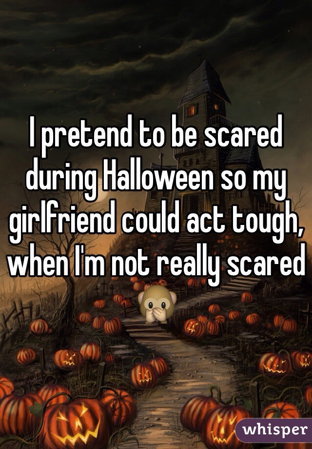 I pretend to be scared during Halloween so my girlfriend could act tough, when I'm not really scared 🙊