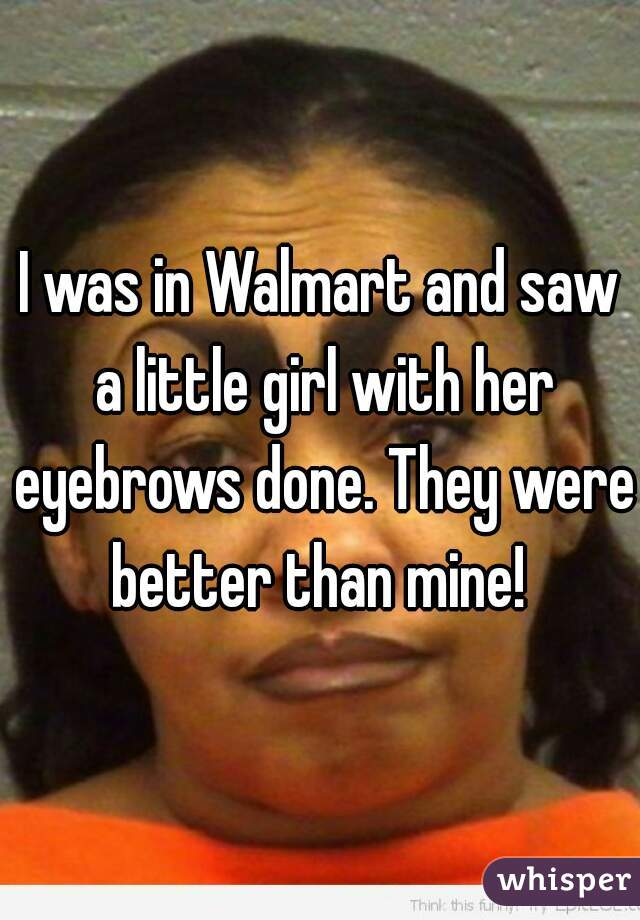 I was in Walmart and saw a little girl with her eyebrows done. They were better than mine!