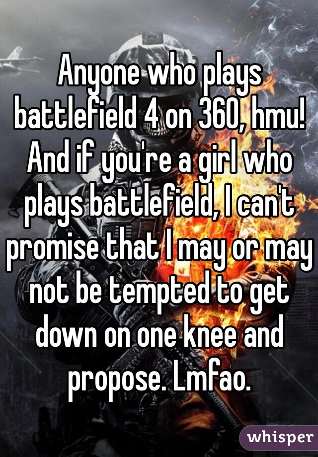 Anyone who plays battlefield 4 on 360, hmu! And if you're a girl who plays battlefield, I can't promise that I may or may not be tempted to get down on one knee and propose. Lmfao.