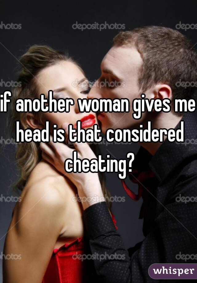 if another woman gives me head is that considered cheating?