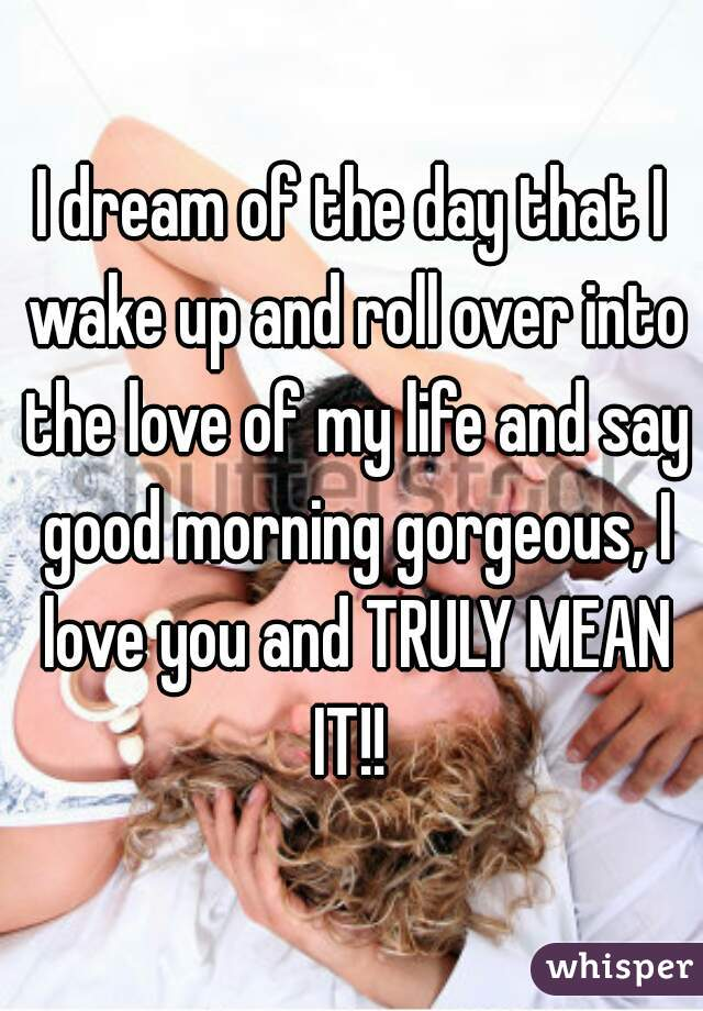 I dream of the day that I wake up and roll over into the love of my life and say good morning gorgeous, I love you and TRULY MEAN IT!!