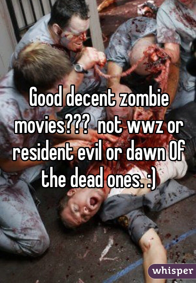 Good decent zombie movies???  not wwz or resident evil or dawn Of the dead ones. :)