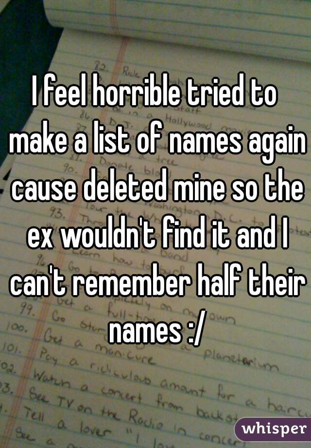 I feel horrible tried to make a list of names again cause deleted mine so the ex wouldn't find it and I can't remember half their names :/