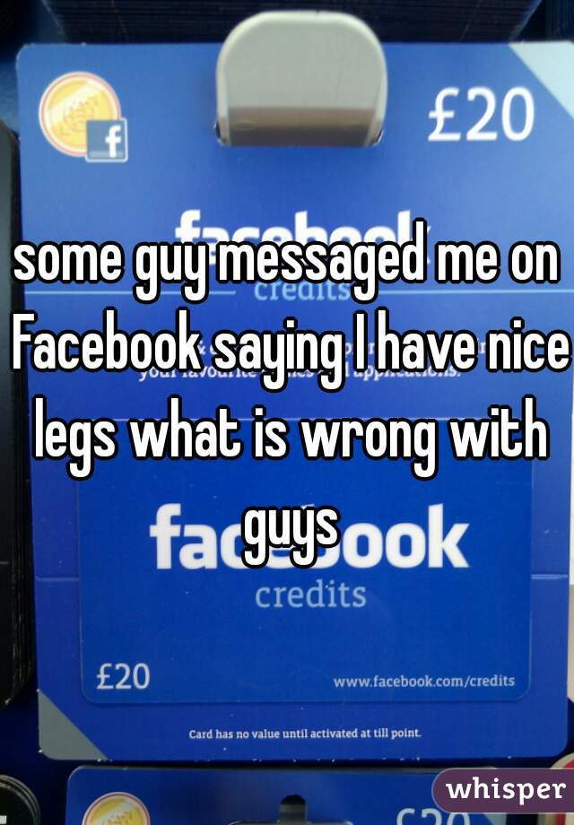 some guy messaged me on Facebook saying I have nice legs what is wrong with guys