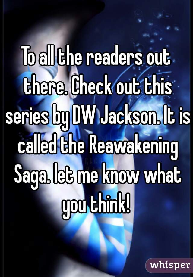 To all the readers out there. Check out this series by DW Jackson. It is called the Reawakening Saga. let me know what you think!