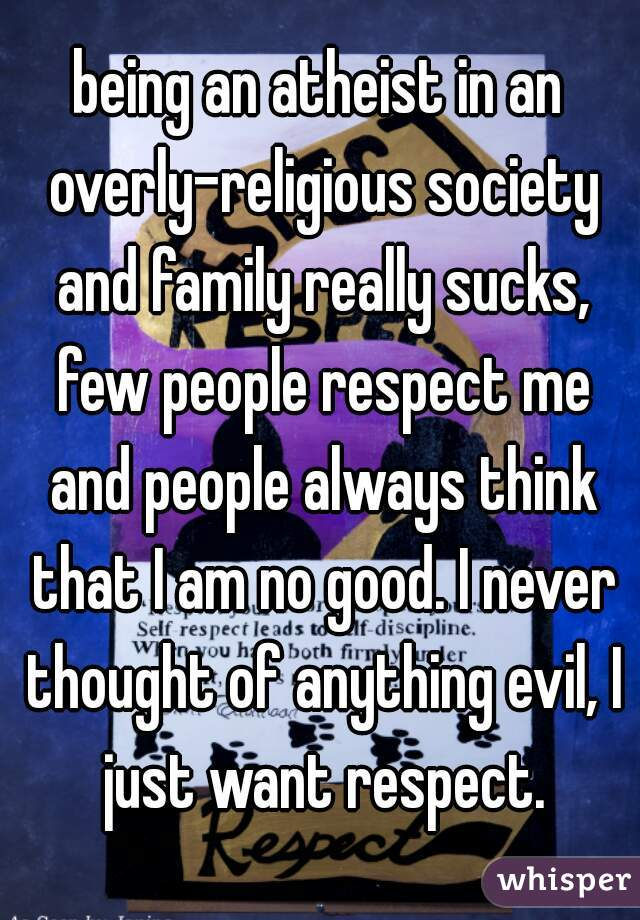 being an atheist in an overly-religious society and family really sucks, few people respect me and people always think that I am no good. I never thought of anything evil, I just want respect.