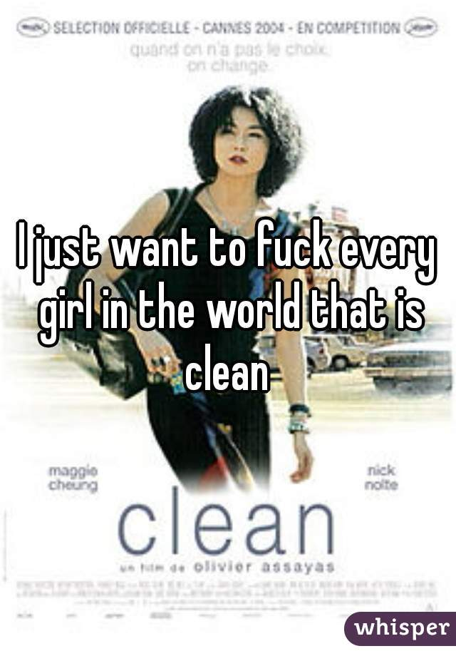 I just want to fuck every girl in the world that is clean
