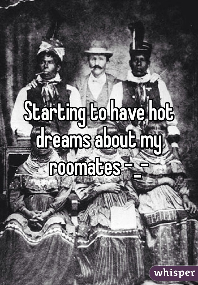 Starting to have hot dreams about my roomates -_-