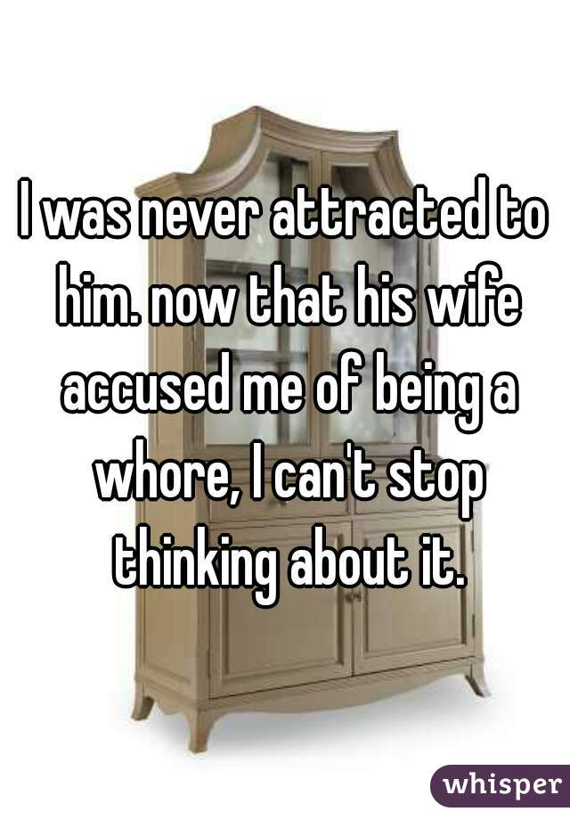 I was never attracted to him. now that his wife accused me of being a whore, I can't stop thinking about it.