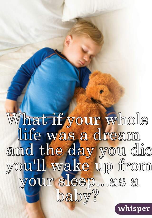 What if your whole life was a dream and the day you die you'll wake up from your sleep...as a baby?