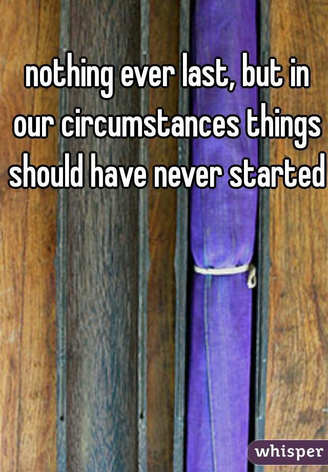 nothing ever last, but in our circumstances things should have never started