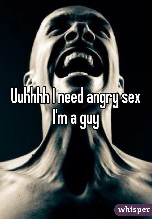 Uuhhhh I need angry sex I'm a guy