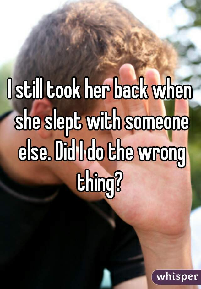 I still took her back when she slept with someone else. Did I do the wrong thing?