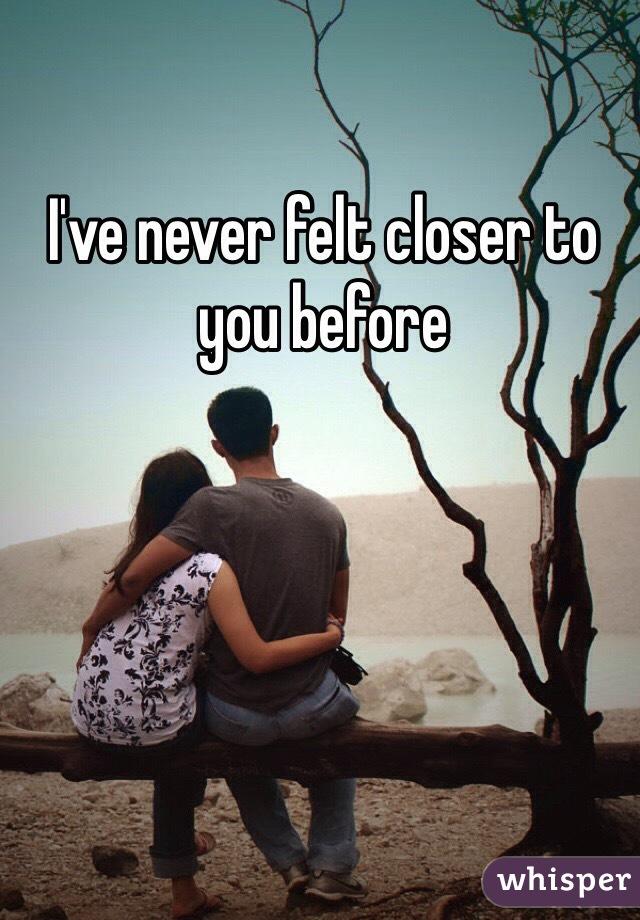 I've never felt closer to you before
