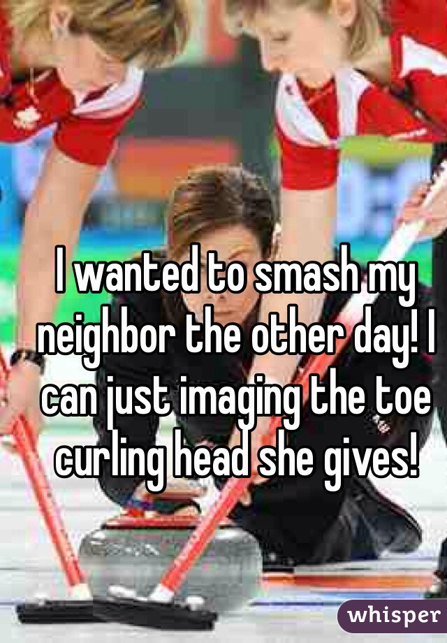 I wanted to smash my neighbor the other day! I can just imaging the toe curling head she gives!