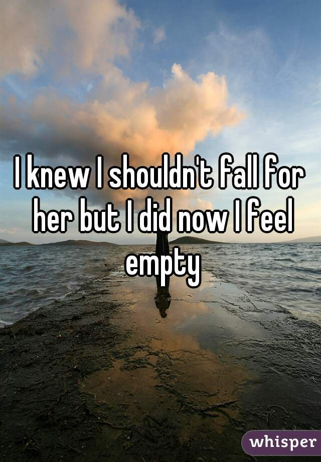 I knew I shouldn't fall for her but I did now I feel empty