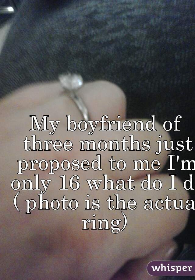 My boyfriend of three months just proposed to me I'm only 16 what do I do ( photo is the actual ring)