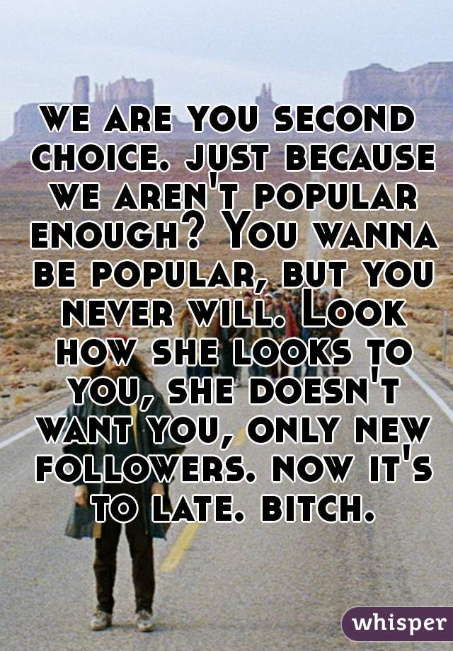we are you second choice. just because we aren't popular enough? You wanna be popular, but you never will. Look how she looks to you, she doesn't want you, only new followers. now it's to late. bitch.