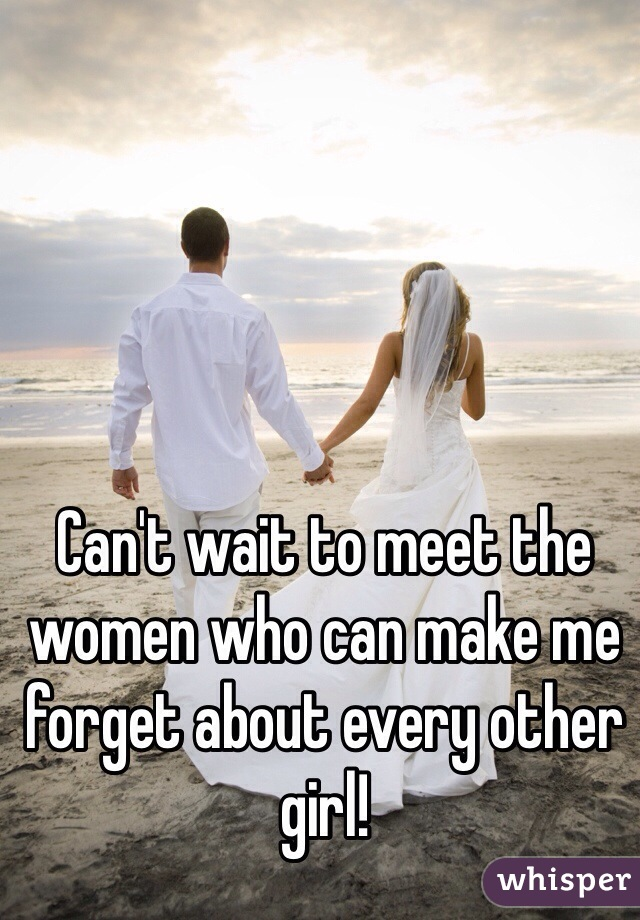 Can't wait to meet the women who can make me forget about every other girl!