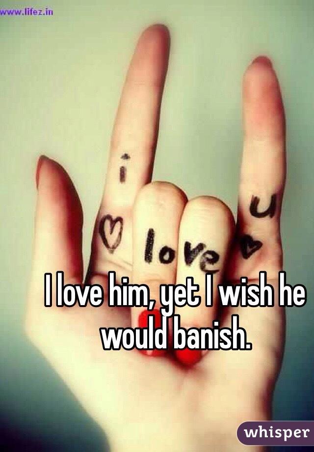 I love him, yet I wish he would banish.
