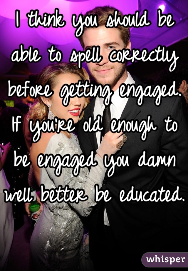 I think you should be able to spell correctly before getting engaged. If you're old enough to be engaged you damn well better be educated.