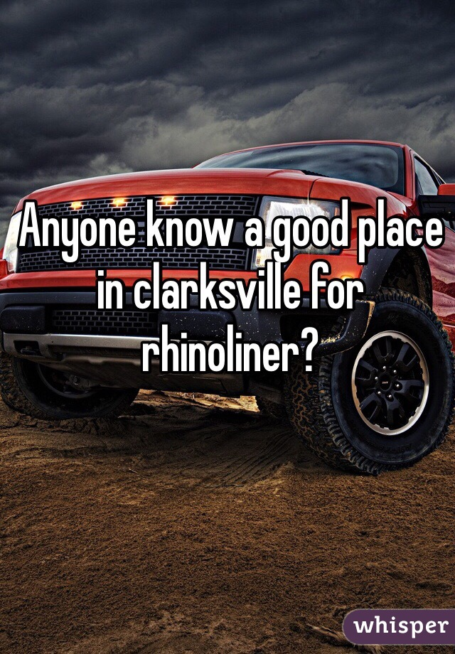 Anyone know a good place in clarksville for rhinoliner?
