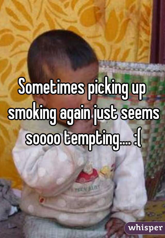 Sometimes picking up smoking again just seems soooo tempting.... :(
